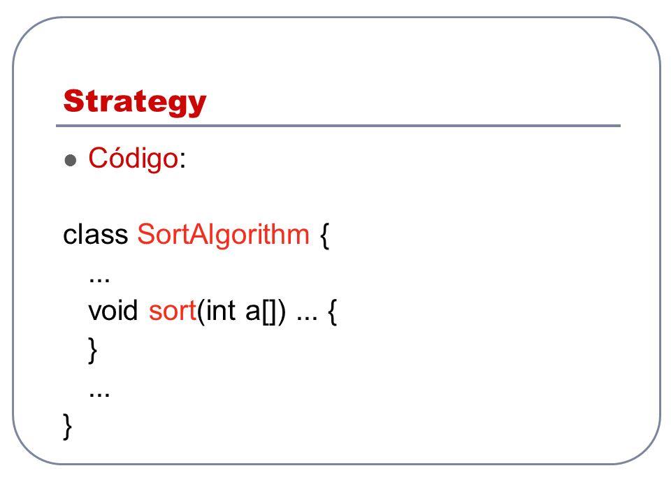 Strategy Código: class SortAlgorithm { ... void sort(int a[]) ... { }